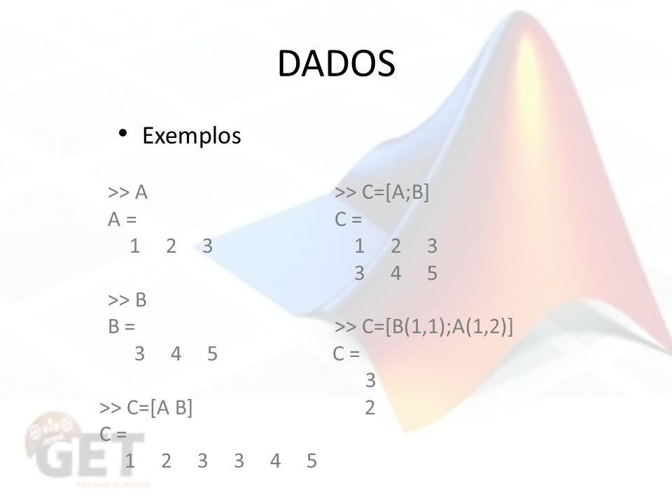 DADOS Exemplos >> A >> C=[A;B] A = C = 1 2 3 1 2 3 3 4 5
